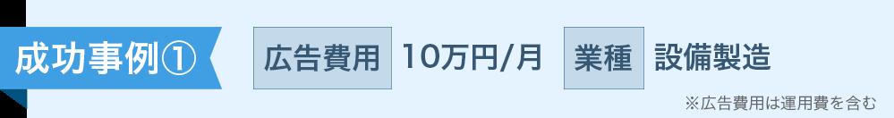 成功事例① 広告費用 10万円/月 業種 設備製造