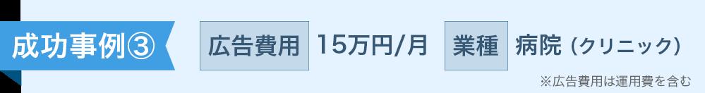 成功事例③ 広告費用 15万円/月 業種 病院(クリニック)